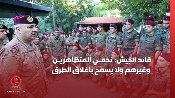 قائد الجيش: نحمي المتظاهرين وغيرهم ولا يسمح بإغلاق الطرق